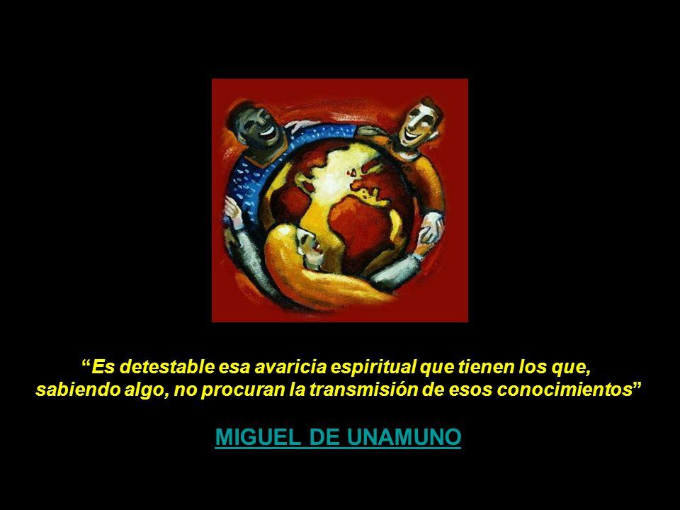 Es detestable esa avaricia espiritual que tienen los que, sabiendo algo, no procuran la transmisión de esos conocimientos MIGUEL DE UNAMUNO
