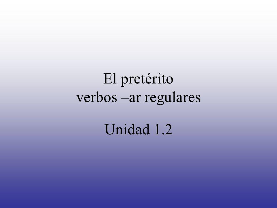 El pretérito verbos –ar regulares Unidad 1.2