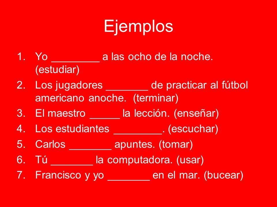Ejemplos 1.Yo ________ a las ocho de la noche. (estudiar) 2.Los jugadores _______ de practicar al fútbol americano anoche. (terminar) 3.El maestro ___