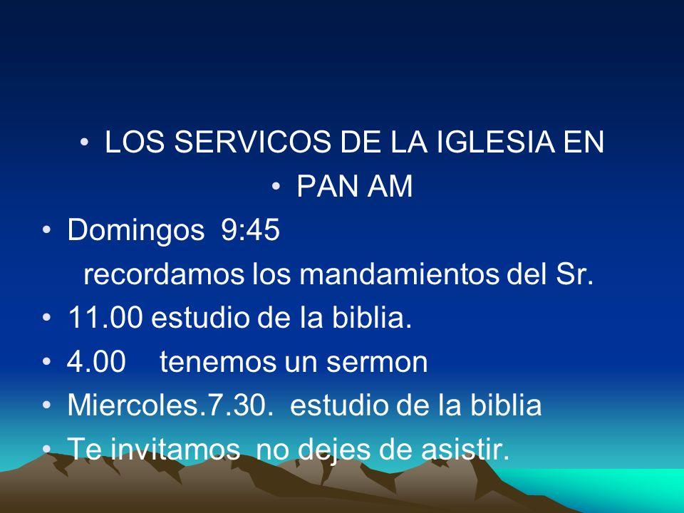 LOS SERVICOS DE LA IGLESIA EN PAN AM Domingos 9:45 recordamos los mandamientos del Sr. 11.00 estudio de la biblia. 4.00 tenemos un sermon Miercoles.7.