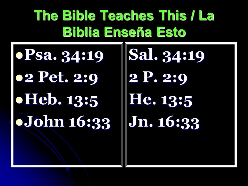 The Bible Teaches This / La Biblia Enseña Esto Psa. 34:19 Psa. 34:19 2 Pet. 2:9 2 Pet. 2:9 Heb. 13:5 Heb. 13:5 John 16:33 John 16:33 Sal. 34:19 2 P. 2