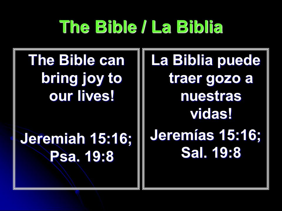The Bible / La Biblia The Bible can bring joy to our lives! Jeremiah 15:16; Psa. 19:8 La Biblia puede traer gozo a nuestras vidas! Jeremías 15:16; Sal