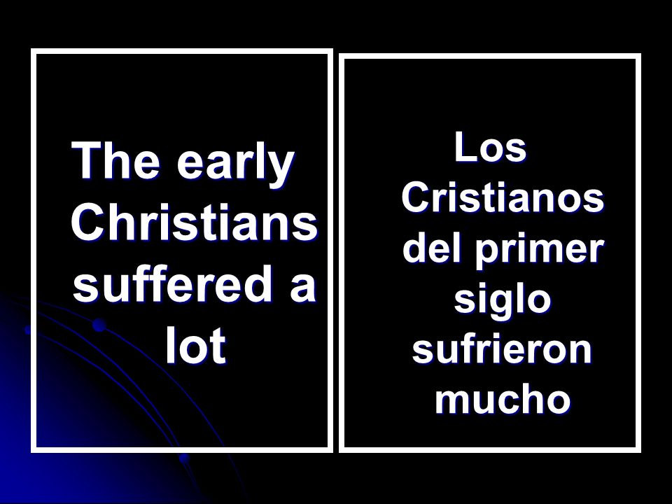 The early Christians suffered a lot Los Cristianos del primer siglo sufrieron mucho