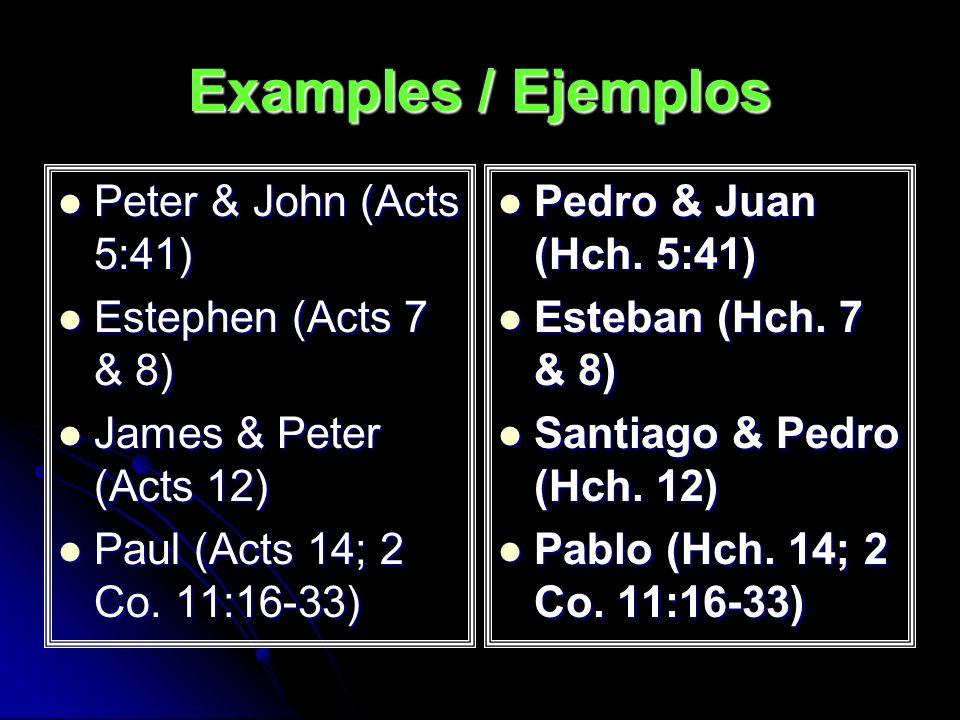 Examples / Ejemplos Peter & John (Acts 5:41) Peter & John (Acts 5:41) Estephen (Acts 7 & 8) Estephen (Acts 7 & 8) James & Peter (Acts 12) James & Pete