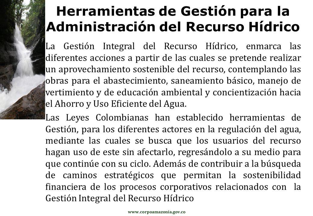 www.corpoamazonia.gov.co Herramientas de Gestión para la Administración del Recurso Hídrico La Gestión Integral del Recurso Hídrico, enmarca las difer