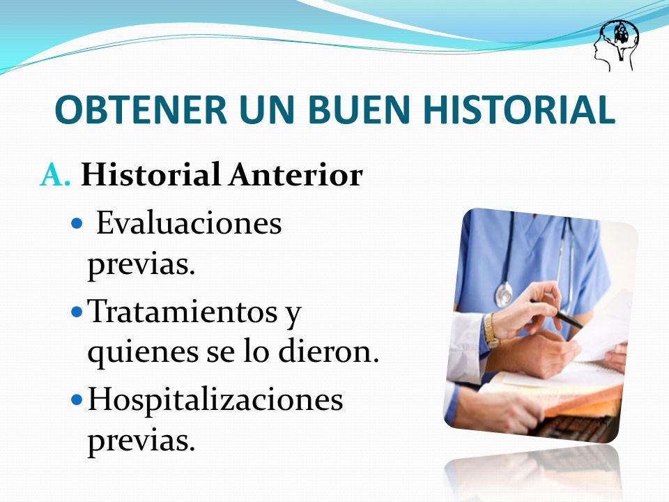 OBTENER UN BUEN HISTORIAL A. Historial Anterior Evaluaciones previas. Tratamientos y quienes se lo dieron. Hospitalizaciones previas.