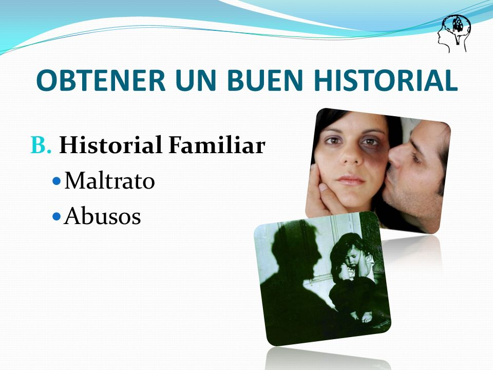 OBTENER UN BUEN HISTORIAL B. Historial Familiar Maltrato Abusos