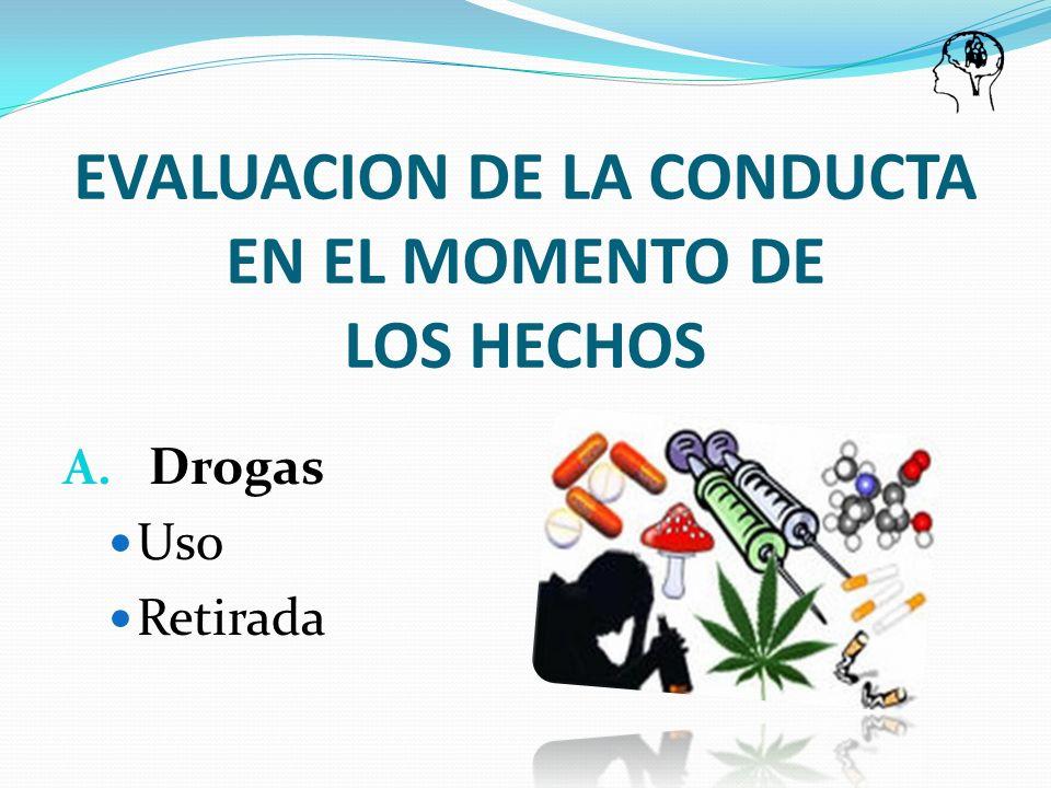 A. Drogas Uso Retirada EVALUACION DE LA CONDUCTA EN EL MOMENTO DE LOS HECHOS