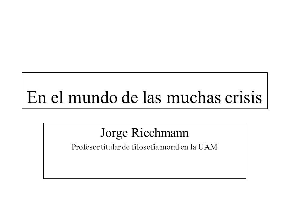 En el mundo de las muchas crisis Jorge Riechmann Profesor titular de filosofía moral en la UAM