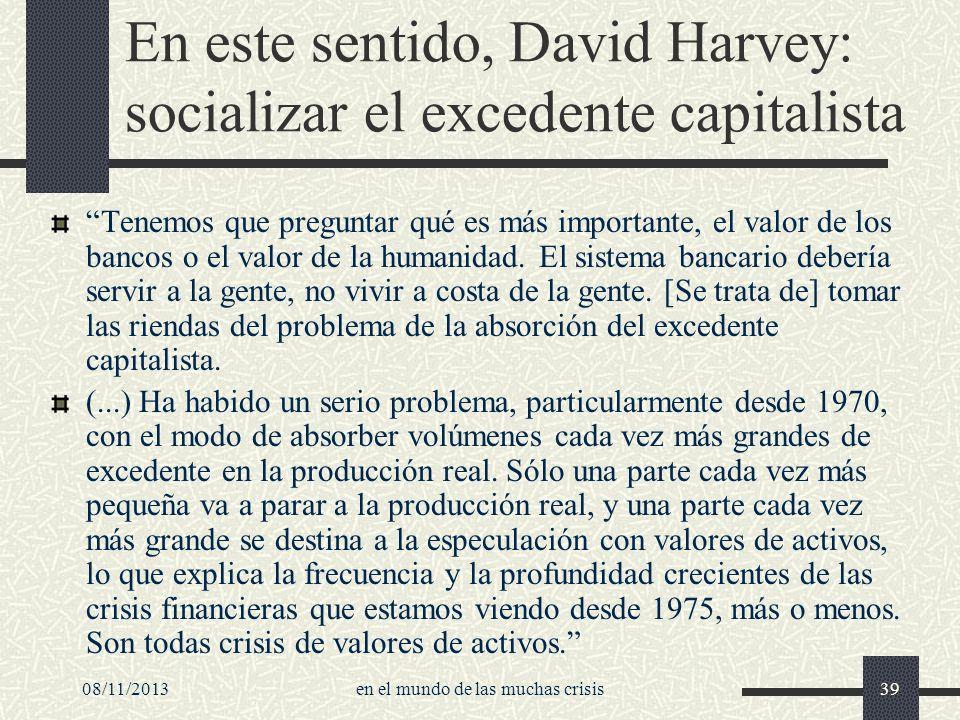 08/11/2013en el mundo de las muchas crisis39 En este sentido, David Harvey: socializar el excedente capitalista Tenemos que preguntar qué es más impor