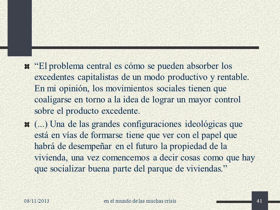 08/11/2013en el mundo de las muchas crisis41 El problema central es cómo se pueden absorber los excedentes capitalistas de un modo productivo y rentab