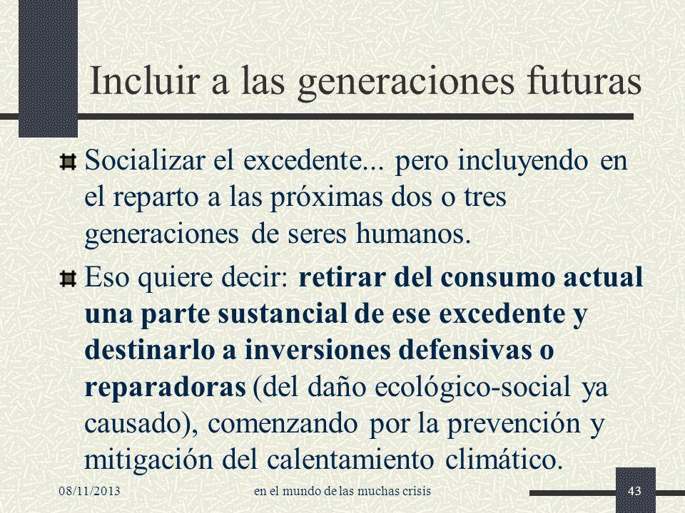 08/11/2013en el mundo de las muchas crisis43 Incluir a las generaciones futuras Socializar el excedente... pero incluyendo en el reparto a las próxima