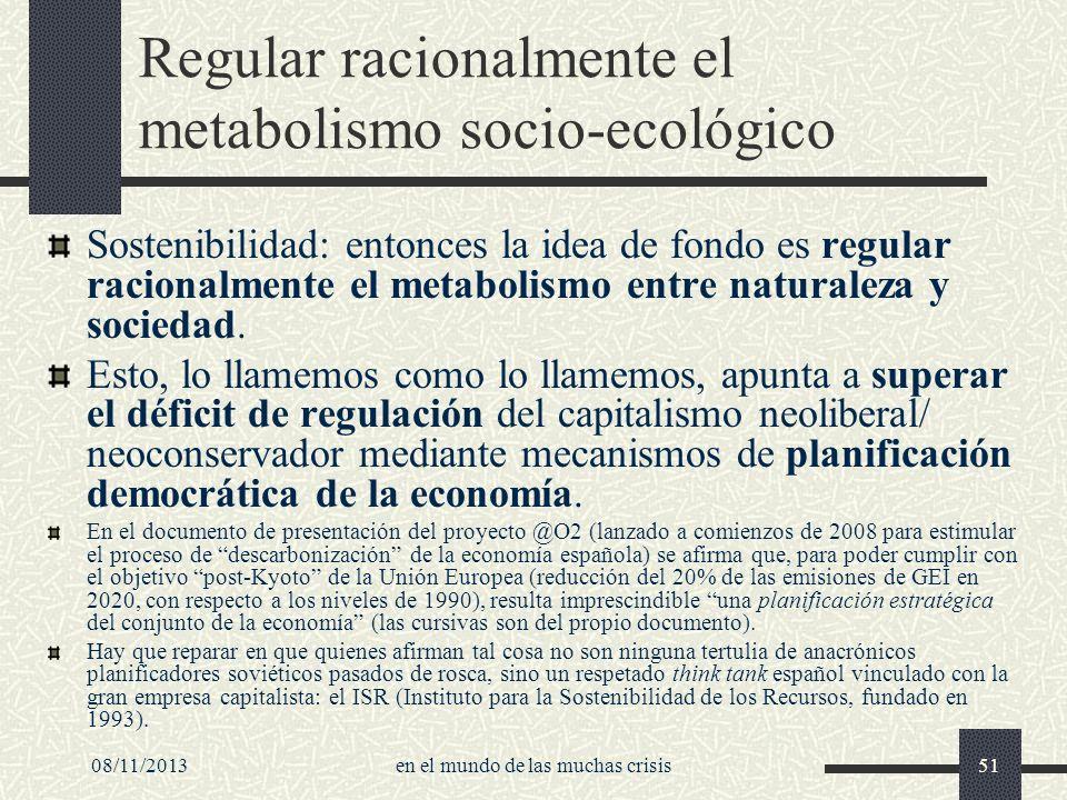 08/11/2013en el mundo de las muchas crisis51 Regular racionalmente el metabolismo socio-ecológico Sostenibilidad: entonces la idea de fondo es regular