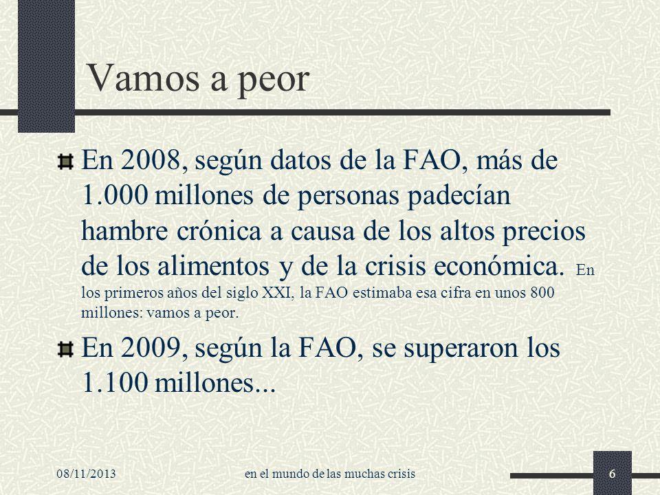08/11/2013en el mundo de las muchas crisis6 Vamos a peor En 2008, según datos de la FAO, más de 1.000 millones de personas padecían hambre crónica a c