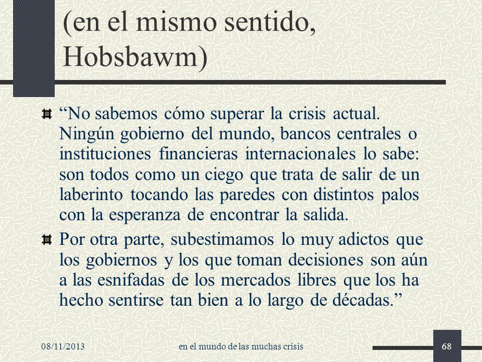 08/11/2013en el mundo de las muchas crisis68 (en el mismo sentido, Hobsbawm) No sabemos cómo superar la crisis actual. Ningún gobierno del mundo, banc