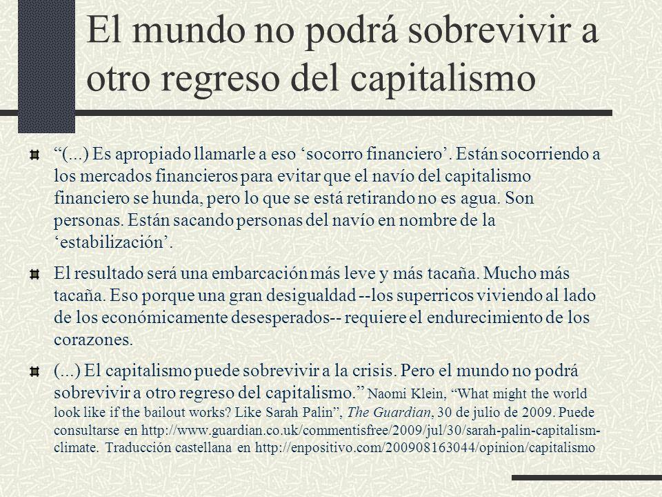 El mundo no podrá sobrevivir a otro regreso del capitalismo (...) Es apropiado llamarle a eso socorro financiero. Están socorriendo a los mercados fin
