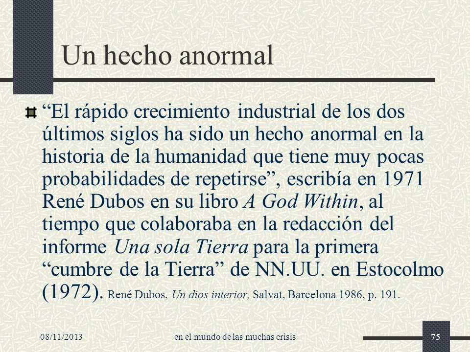 08/11/2013en el mundo de las muchas crisis75 Un hecho anormal El rápido crecimiento industrial de los dos últimos siglos ha sido un hecho anormal en l