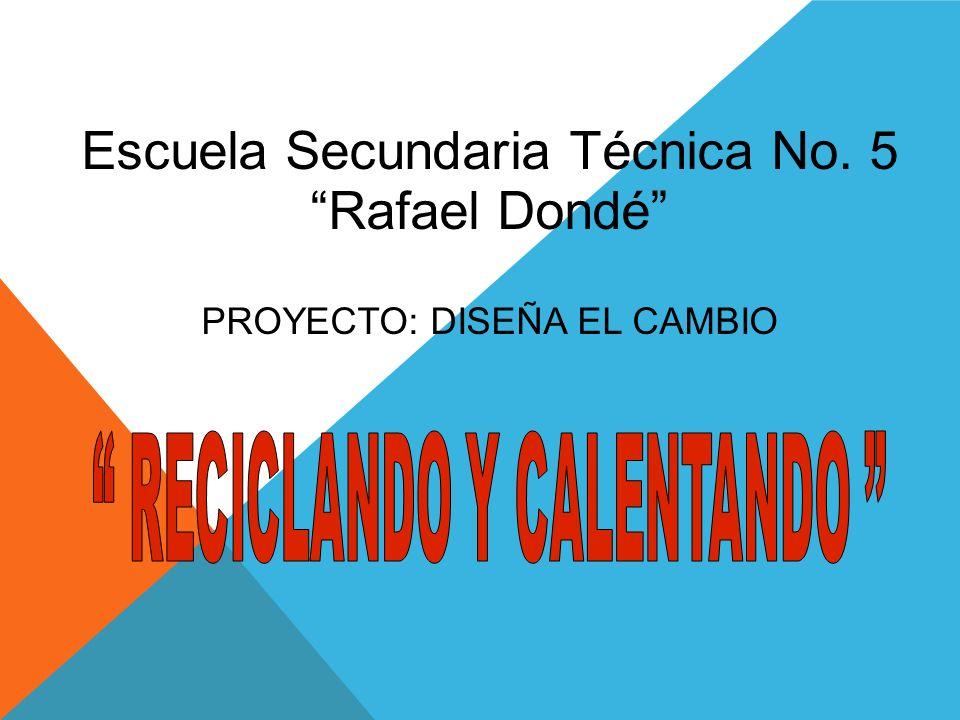 Escuela Secundaria Técnica No. 5 Rafael Dondé PROYECTO: DISEÑA EL CAMBIO