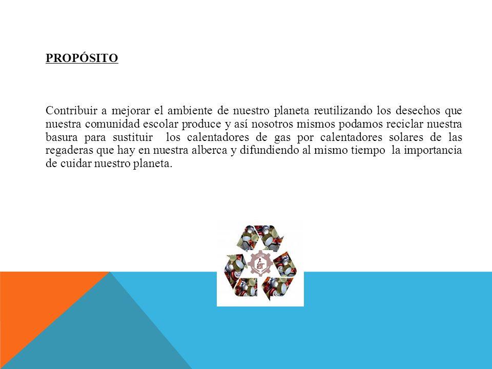 PROPÓSITO Contribuir a mejorar el ambiente de nuestro planeta reutilizando los desechos que nuestra comunidad escolar produce y así nosotros mismos po