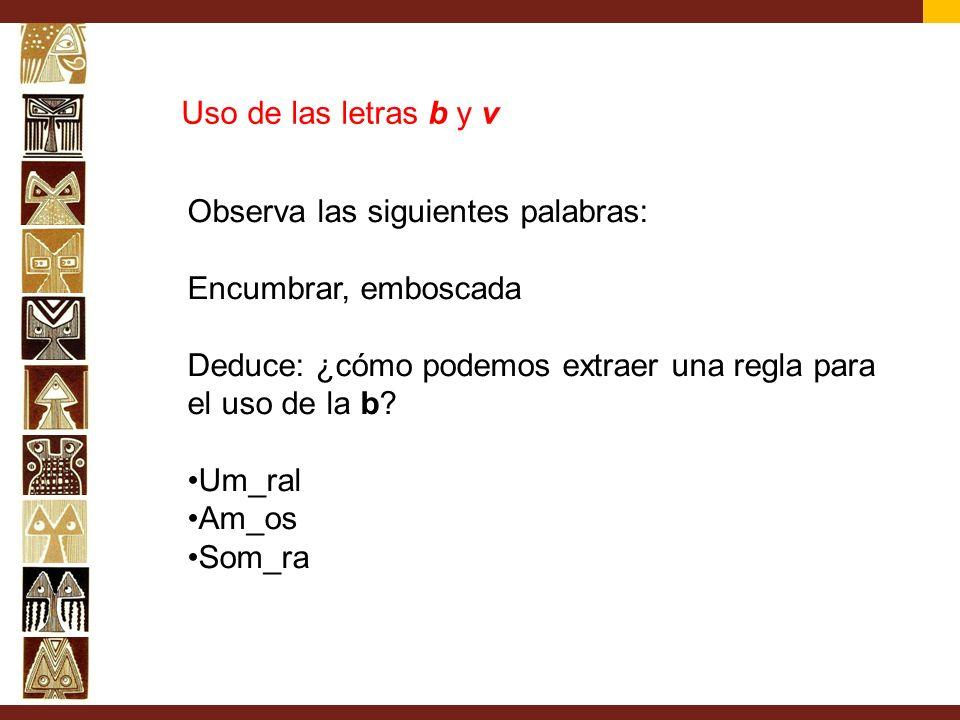 Uso de las letras b y v Observa las siguientes palabras: Encumbrar, emboscada Deduce: ¿cómo podemos extraer una regla para el uso de la b? Um_ral Am_o