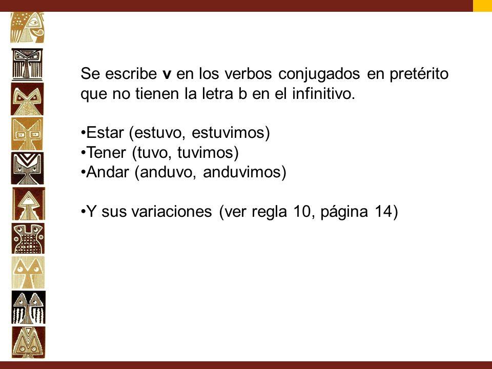Se escribe v en los verbos conjugados en pretérito que no tienen la letra b en el infinitivo. Estar (estuvo, estuvimos) Tener (tuvo, tuvimos) Andar (a