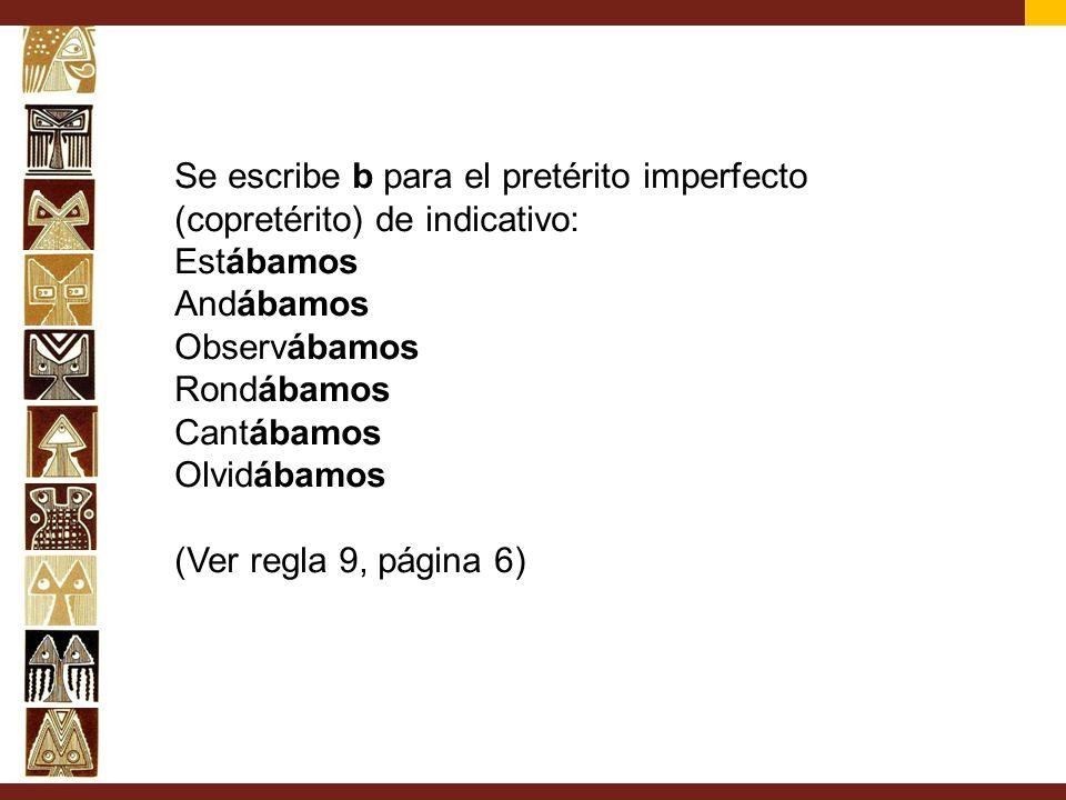 Se escribe b para el pretérito imperfecto (copretérito) de indicativo: Estábamos Andábamos Observábamos Rondábamos Cantábamos Olvidábamos (Ver regla 9