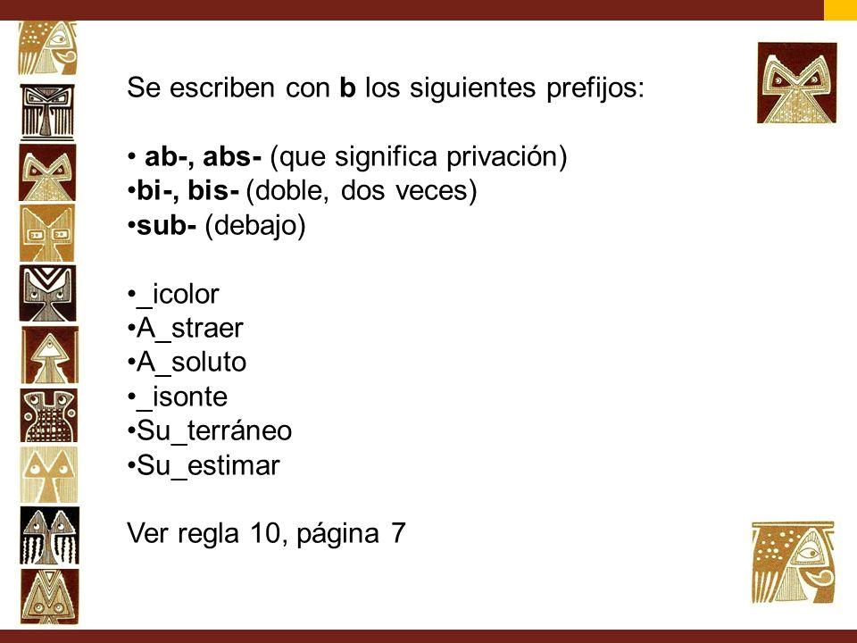 Se escriben con b los siguientes prefijos: ab-, abs- (que significa privación) bi-, bis- (doble, dos veces) sub- (debajo) _icolor A_straer A_soluto _i