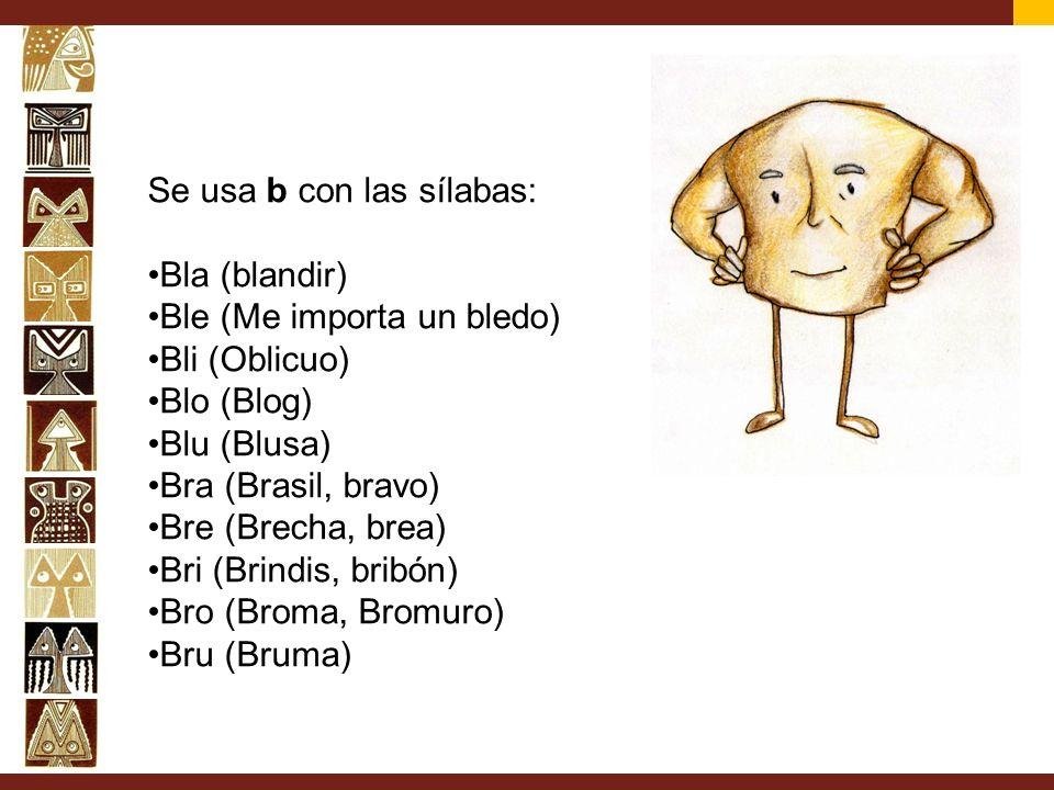 Se usa b con las sílabas: Bla (blandir) Ble (Me importa un bledo) Bli (Oblicuo) Blo (Blog) Blu (Blusa) Bra (Brasil, bravo) Bre (Brecha, brea) Bri (Bri