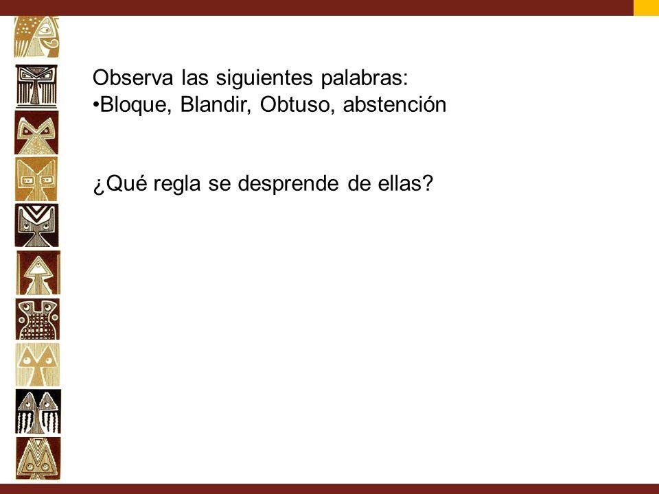 Observa las siguientes palabras: Bloque, Blandir, Obtuso, abstención ¿Qué regla se desprende de ellas?