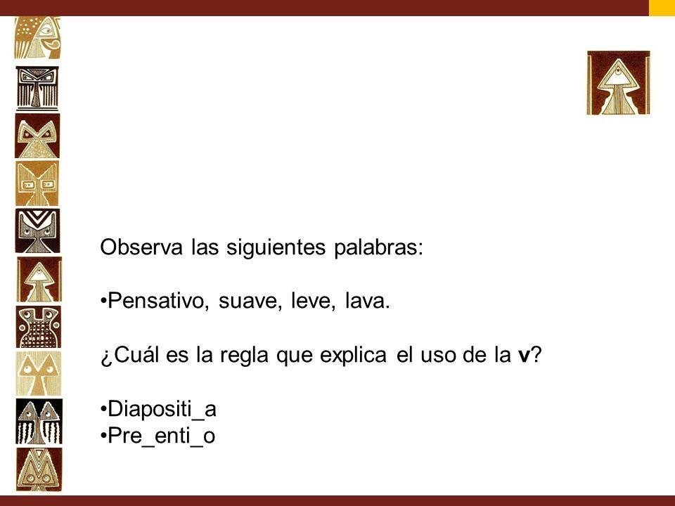Observa las siguientes palabras: Pensativo, suave, leve, lava. ¿Cuál es la regla que explica el uso de la v? Diapositi_a Pre_enti_o