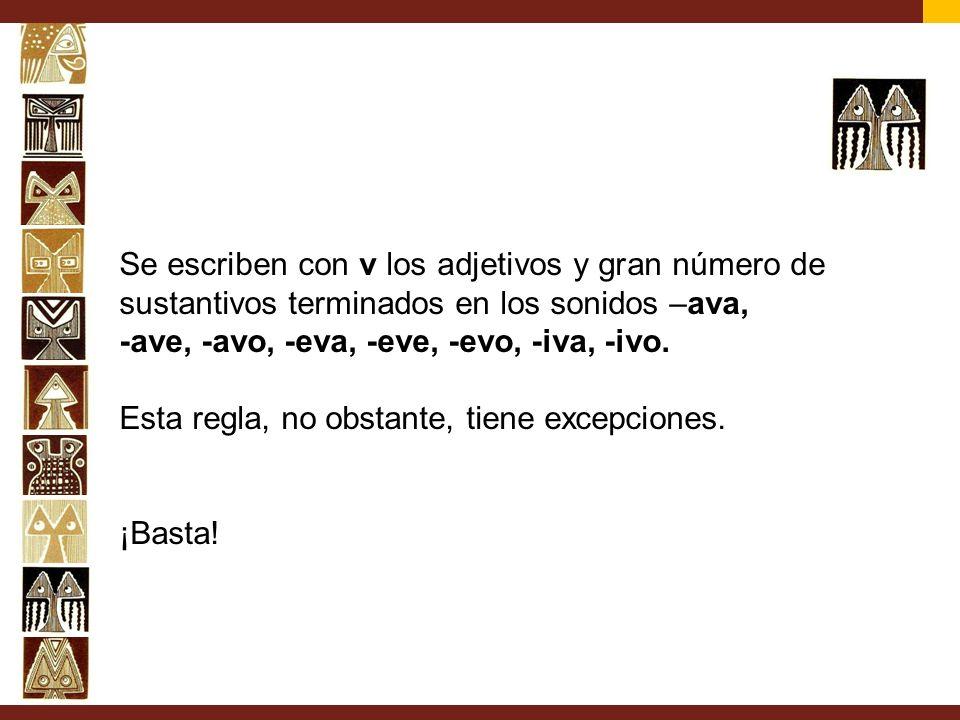 Se escriben con v los adjetivos y gran número de sustantivos terminados en los sonidos –ava, -ave, -avo, -eva, -eve, -evo, -iva, -ivo. Esta regla, no