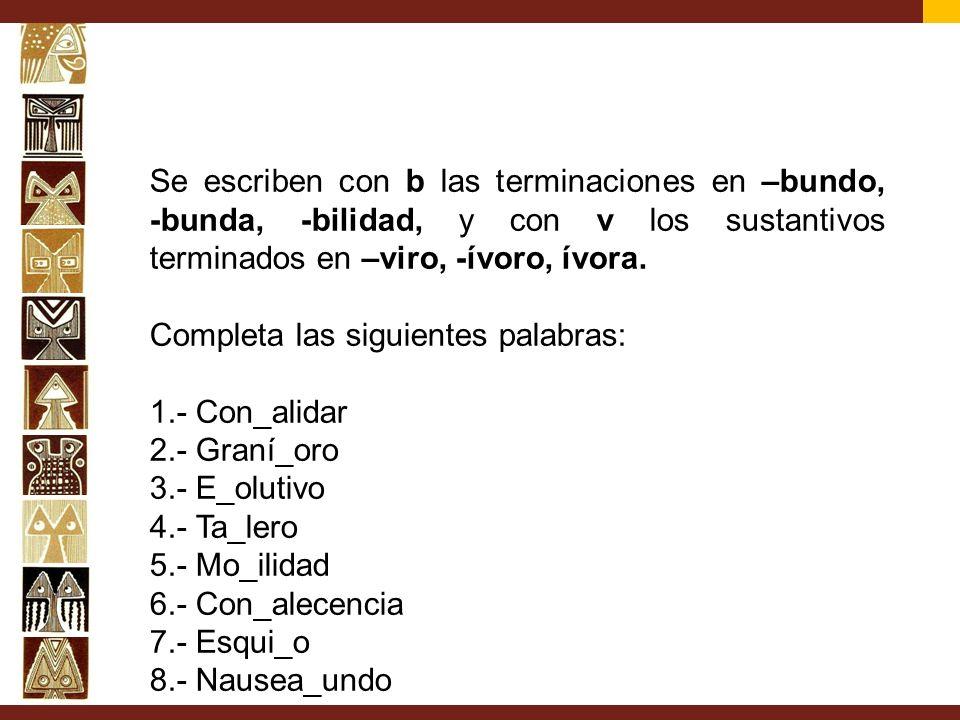 Se escriben con b las terminaciones en –bundo, -bunda, -bilidad, y con v los sustantivos terminados en –viro, -ívoro, ívora. Completa las siguientes p