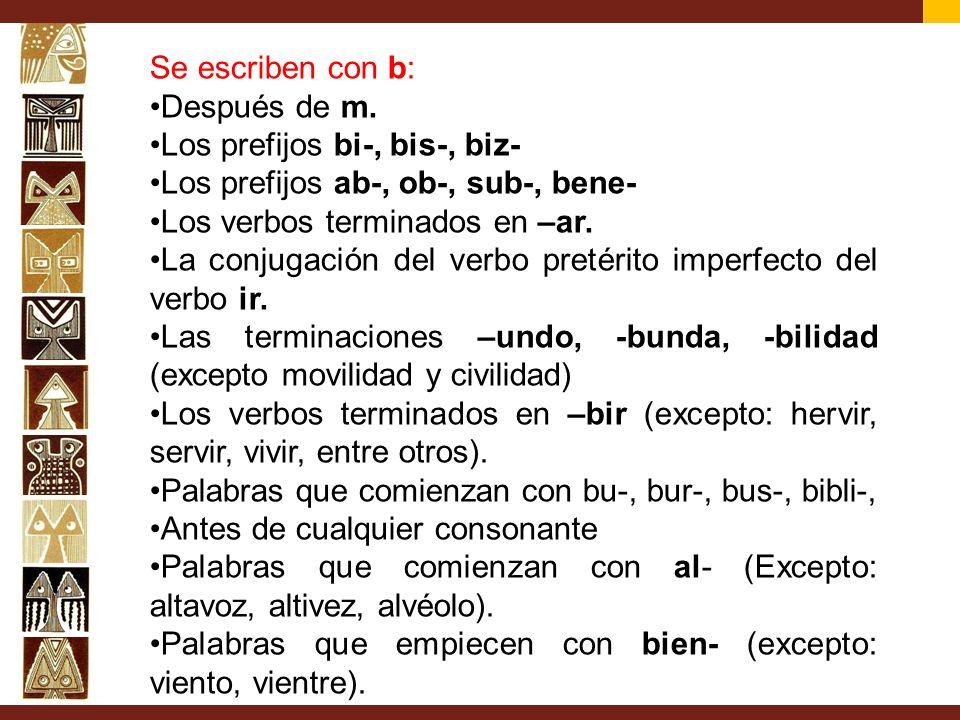 Se escriben con b: Después de m. Los prefijos bi-, bis-, biz- Los prefijos ab-, ob-, sub-, bene- Los verbos terminados en –ar. La conjugación del verb