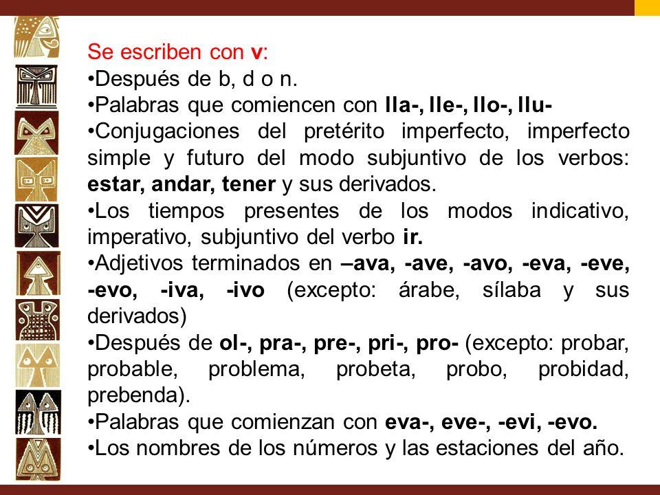 Se escriben con v: Después de b, d o n. Palabras que comiencen con lla-, lle-, llo-, llu- Conjugaciones del pretérito imperfecto, imperfecto simple y
