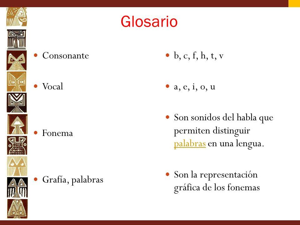 Glosario Consonante Vocal Fonema Grafía, palabras b, c, f, h, t, v a, e, i, o, u Son sonidos del habla que permiten distinguir palabras en una lengua.