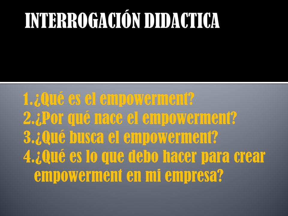 INTERROGACIÓN DIDACTICA 1.¿Qué es el empowerment? 2.¿Por qué nace el empowerment? 3.¿Qué busca el empowerment? 4.¿Qué es lo que debo hacer para crear