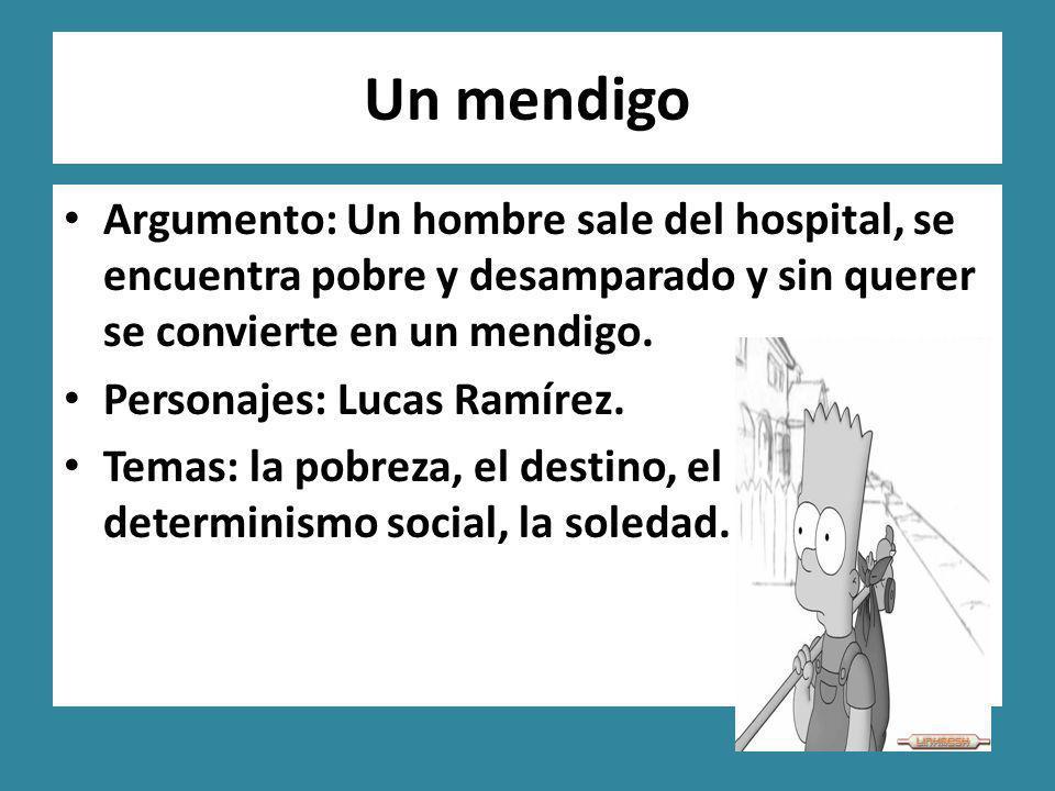Un mendigo Argumento: Un hombre sale del hospital, se encuentra pobre y desamparado y sin querer se convierte en un mendigo. Personajes: Lucas Ramírez