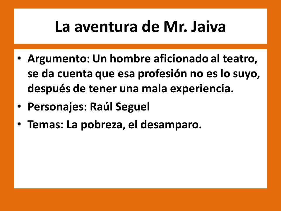 La aventura de Mr. Jaiva Argumento: Un hombre aficionado al teatro, se da cuenta que esa profesión no es lo suyo, después de tener una mala experienci