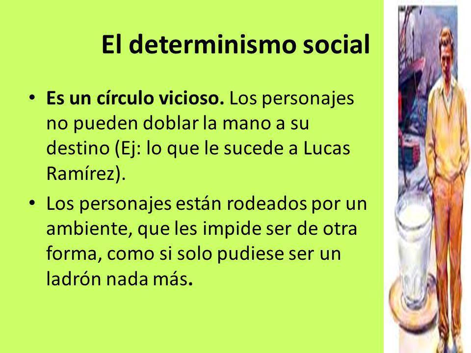 El determinismo social Es un círculo vicioso. Los personajes no pueden doblar la mano a su destino (Ej: lo que le sucede a Lucas Ramírez). Los persona