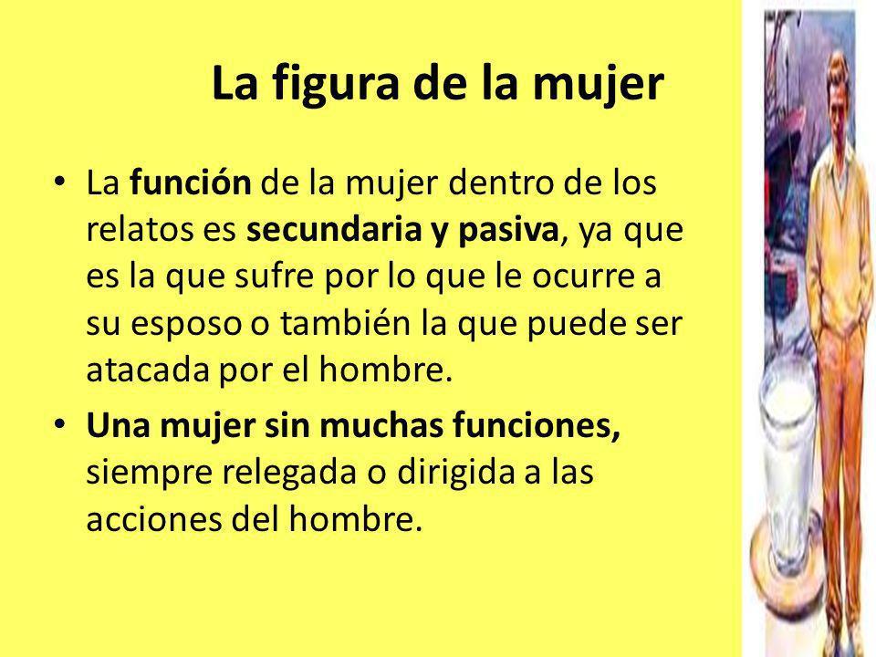 La figura de la mujer La función de la mujer dentro de los relatos es secundaria y pasiva, ya que es la que sufre por lo que le ocurre a su esposo o t