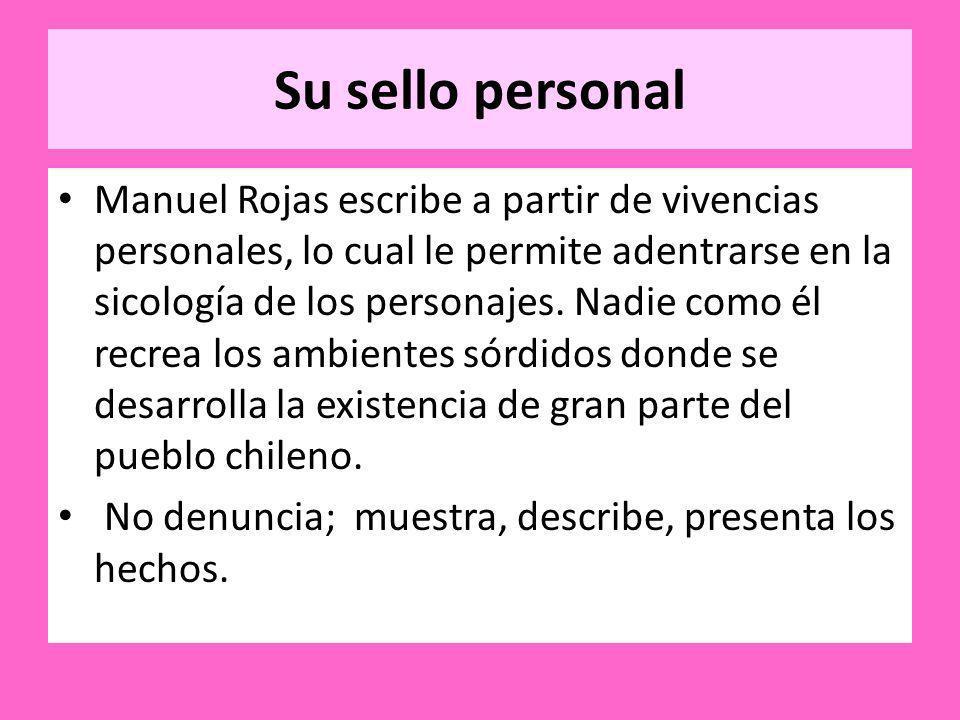 Su sello personal Manuel Rojas escribe a partir de vivencias personales, lo cual le permite adentrarse en la sicología de los personajes. Nadie como é
