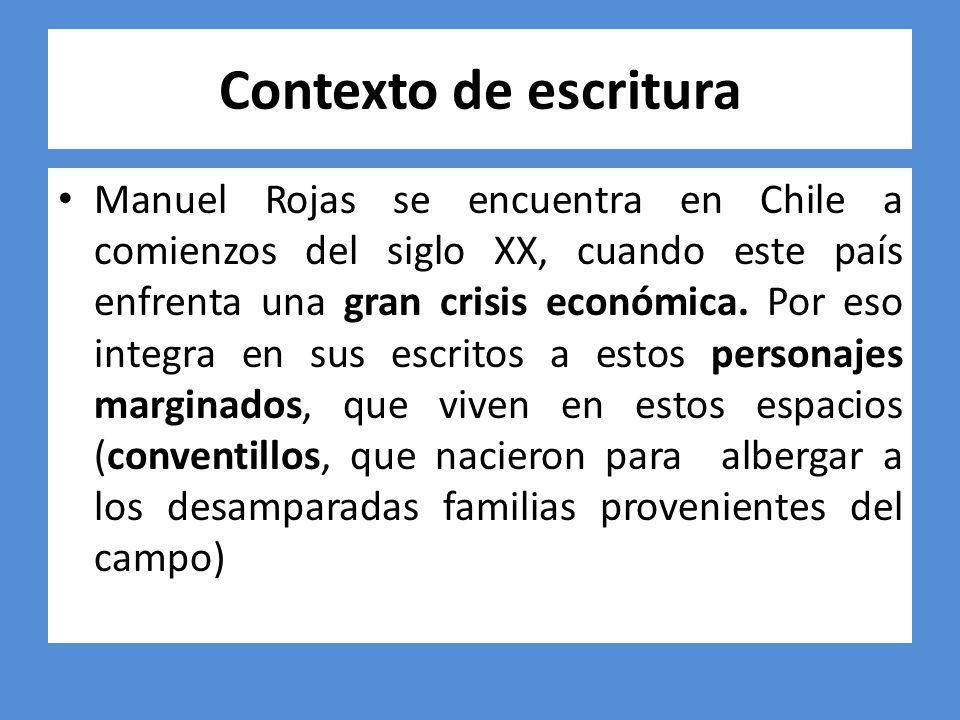 Contexto de escritura Manuel Rojas se encuentra en Chile a comienzos del siglo XX, cuando este país enfrenta una gran crisis económica. Por eso integr