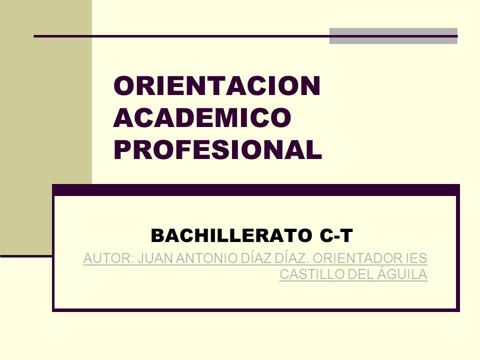 ORIENTACION ACADEMICO PROFESIONAL BACHILLERATO C-T AUTOR: JUAN ANTONIO DÍAZ DÍAZ.