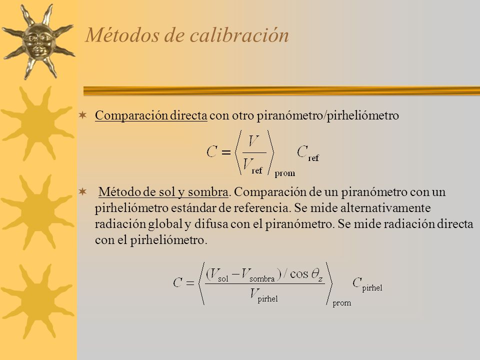 Métodos de calibración Comparación directa con otro piranómetro/pirheliómetro Método de sol y sombra. Comparación de un piranómetro con un pirheliómet