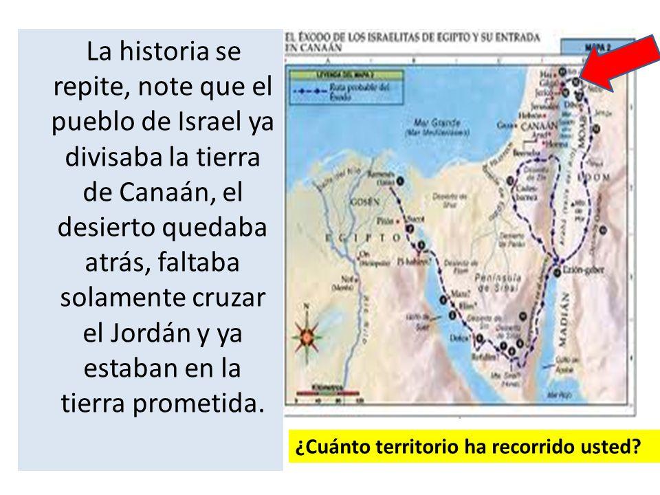 La historia se repite, note que el pueblo de Israel ya divisaba la tierra de Canaán, el desierto quedaba atrás, faltaba solamente cruzar el Jordán y y