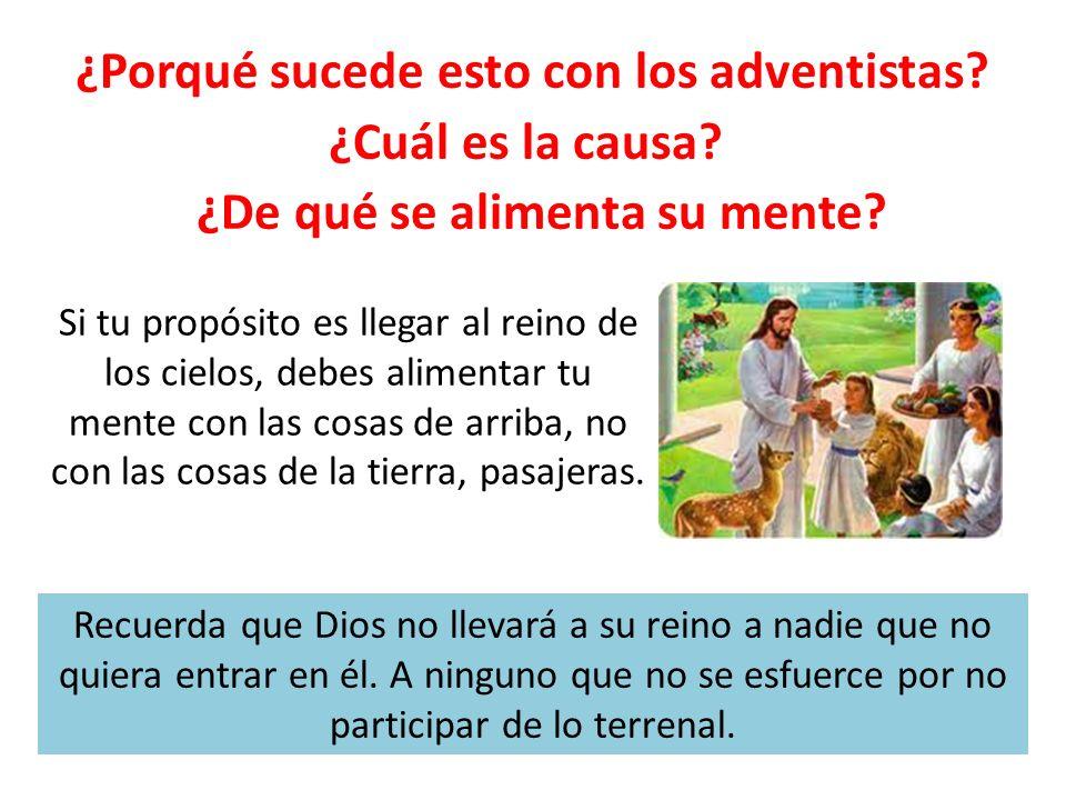 ¿Porqué sucede esto con los adventistas? ¿Cuál es la causa? ¿De qué se alimenta su mente? Si tu propósito es llegar al reino de los cielos, debes alim
