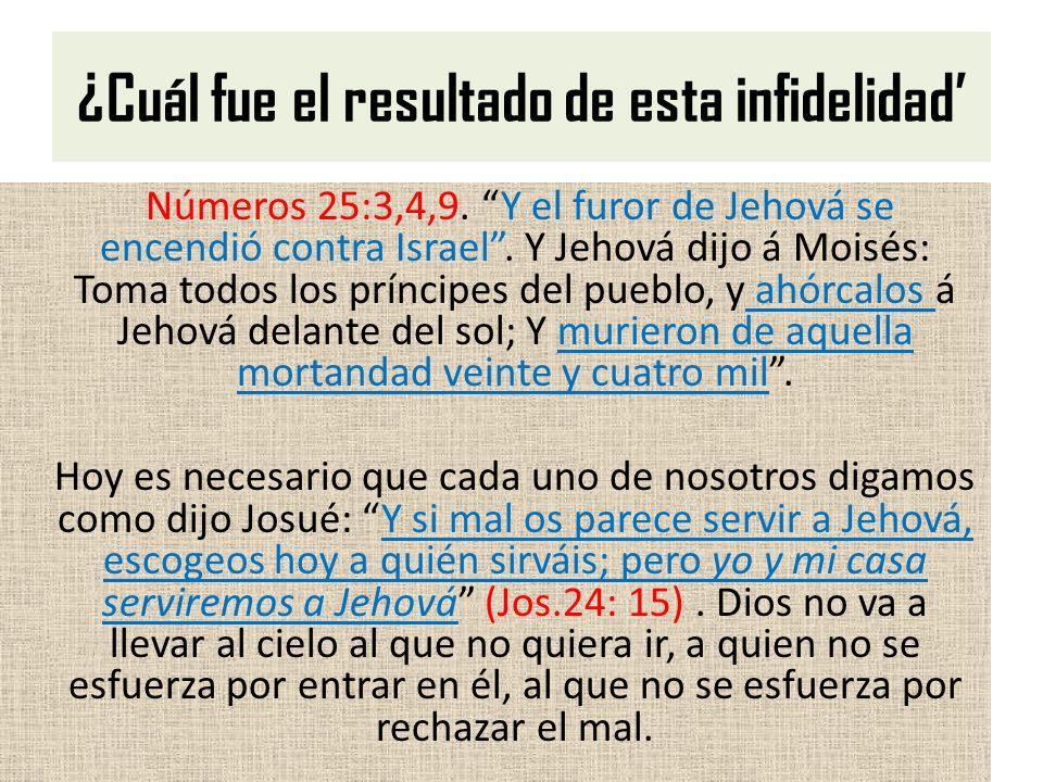 ¿Cuál fue el resultado de esta infidelidad Números 25:3,4,9. Y el furor de Jehová se encendió contra Israel. Y Jehová dijo á Moisés: Toma todos los pr