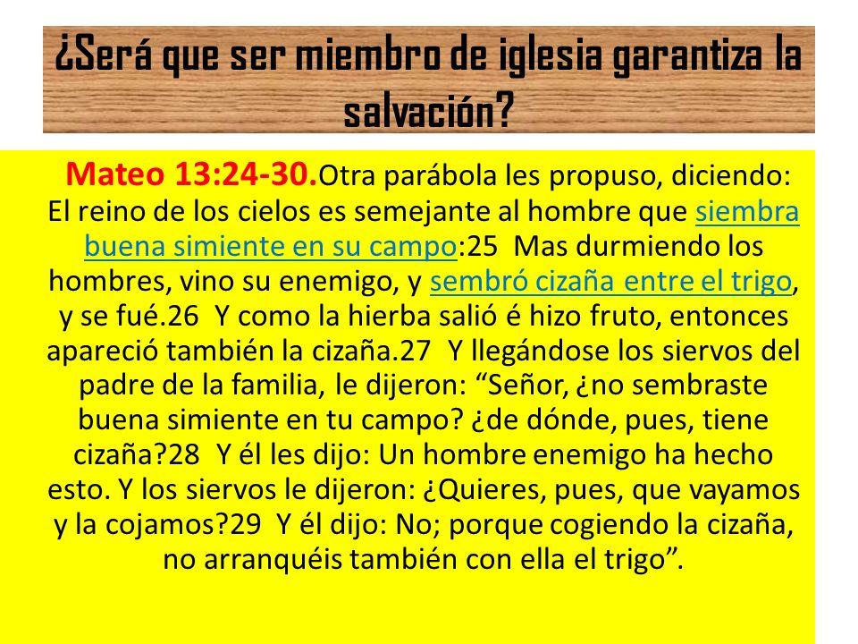 ¿Será que ser miembro de iglesia garantiza la salvación? Mateo 13:24-30. Otra parábola les propuso, diciendo: El reino de los cielos es semejante al h