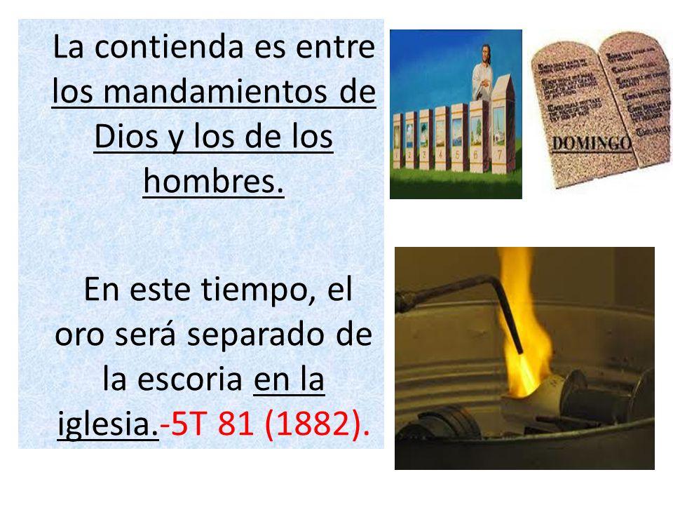 La contienda es entre los mandamientos de Dios y los de los hombres. En este tiempo, el oro será separado de la escoria en la iglesia.-5T 81 (1882).