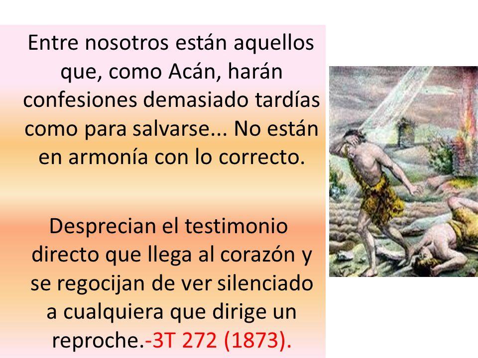 Entre nosotros están aquellos que, como Acán, harán confesiones demasiado tardías como para salvarse... No están en armonía con lo correcto. Desprecia